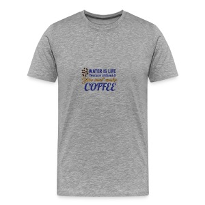 Water is Life becasue without it ... coffee - Men's Premium T-Shirt