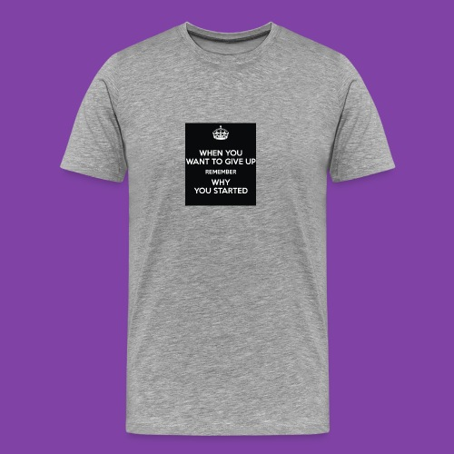 when-you-want-to-give-up-remember-why-you-started- - Men's Premium T-Shirt