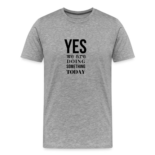 Yes We Are Doing Something Today (black text) - Men's Premium T-Shirt