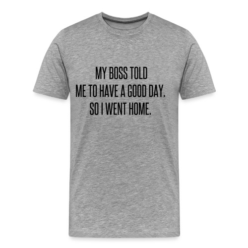 My boss told me to have a good day, so I went home - Men's Premium T-Shirt