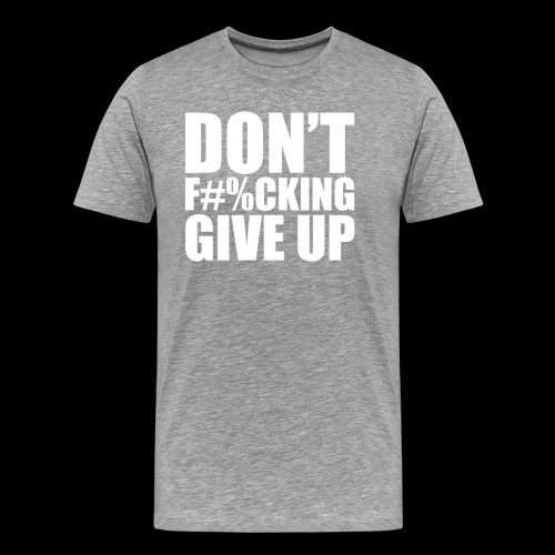 DONT FU#%ING GIVE UP - Men's Premium T-Shirt