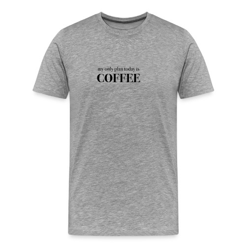 my only plan for today is COFFEE - Tee - Men's Premium T-Shirt
