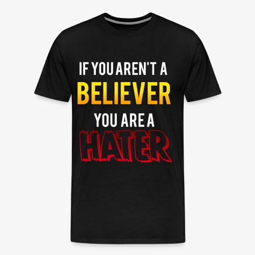 If you aren't a Believer, you are a hater. - Men's Premium T-Shirt