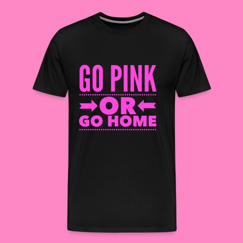 Go Pink Or Go Home - Men's Premium T-Shirt