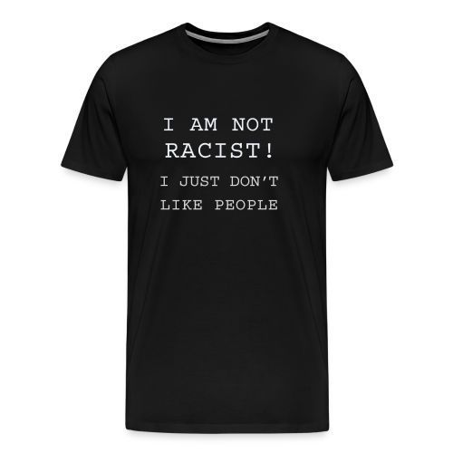I AM NOT RACIST! I JUST DON'T LIKE PEOPLE - Men's Premium T-Shirt