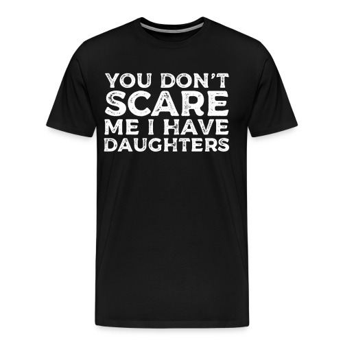 You Don't Scare Me I Have Daughters - Men's Premium T-Shirt