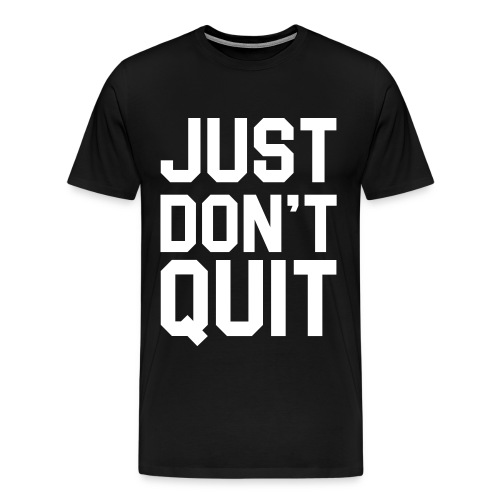 Just don't Quit- Just Do It - Men's Premium T-Shirt