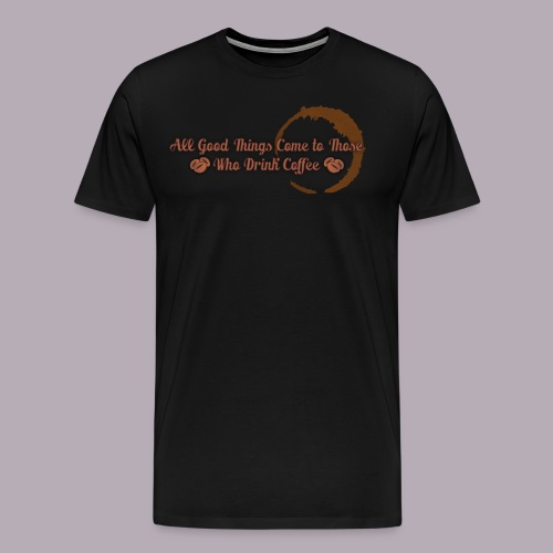 All Good Things Come to Those Who Drink Coffee - Men's Premium T-Shirt
