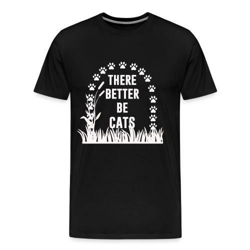 There better be cats - Men's Premium T-Shirt