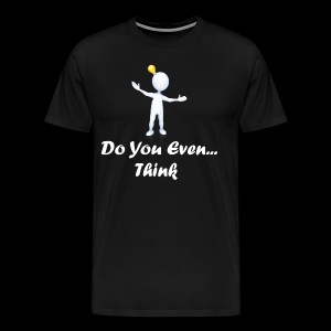 Do you even think? - Men's Premium T-Shirt