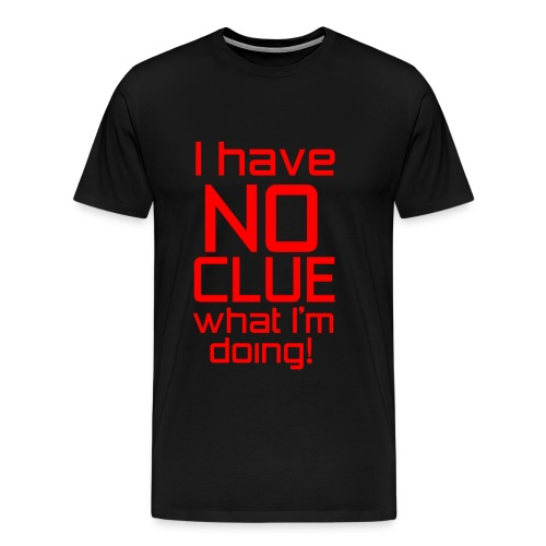 I Have No Clue What I'm Doing - Men's Premium T-Shirt