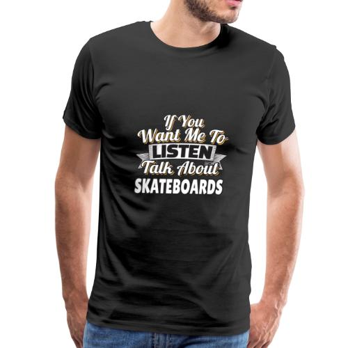 Skateboard Gift Want me to listen Talk about SK8 - Men's Premium T-Shirt