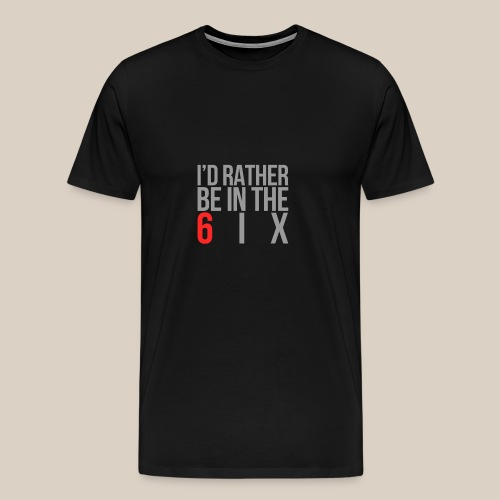 I'd rather be in the 6ix - Men's Premium T-Shirt