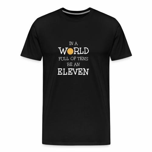 In A World Full Of Tens Be An Eleven T-Shirt - Men's Premium T-Shirt