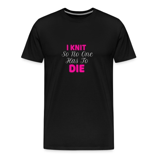 Funny Knitting Design I Knit So No One Has to Die - Men's Premium T-Shirt