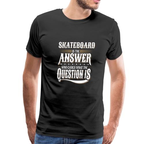 Skateboard Is the Answer Who Cares Question is - Men's Premium T-Shirt