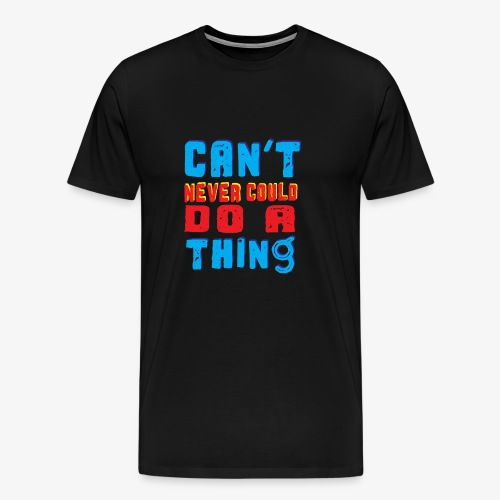 Can't Never Could Do A Thing - Men's Premium T-Shirt