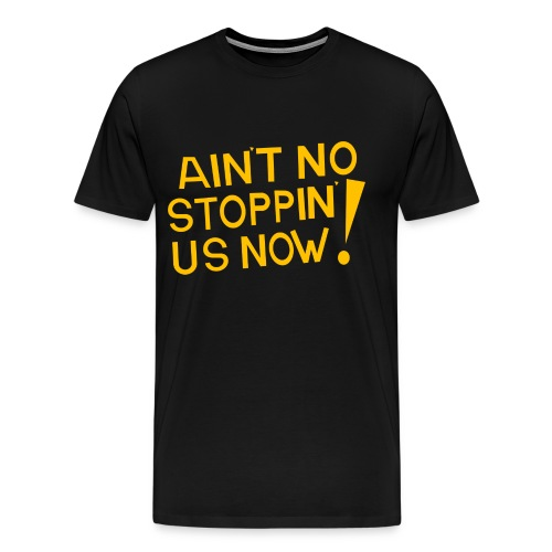 Ain't No Stoppin' Us Now! (Gold) - Men's Premium T-Shirt