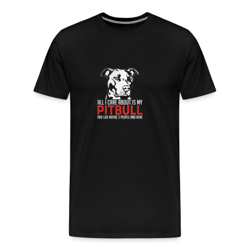 ALL I Care About IS My PItbull - Men's Premium T-Shirt