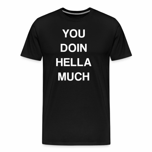 You Doin Hella Much Graphic Tee - Men's Premium T-Shirt