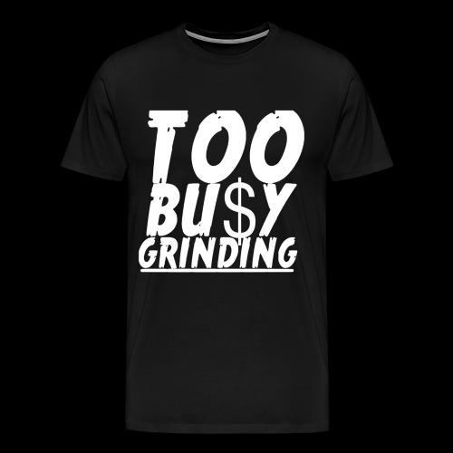 TOO BUSY GRINDING - Men's Premium T-Shirt
