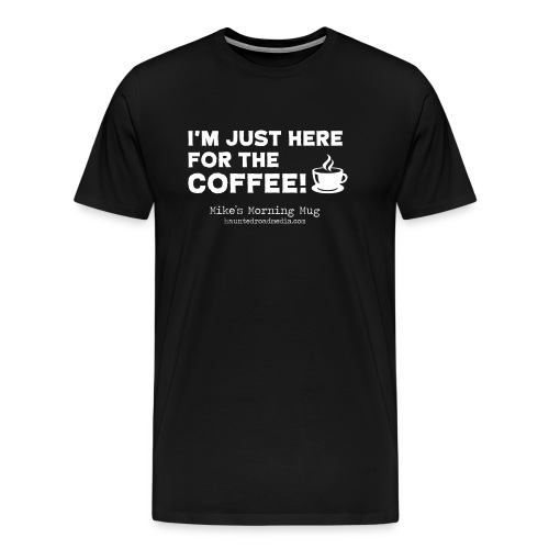 I'm Just Here For The Coffee - Men's Premium T-Shirt