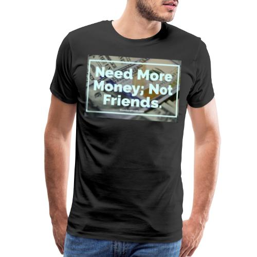 Need Money, Not Friends. - Men's Premium T-Shirt
