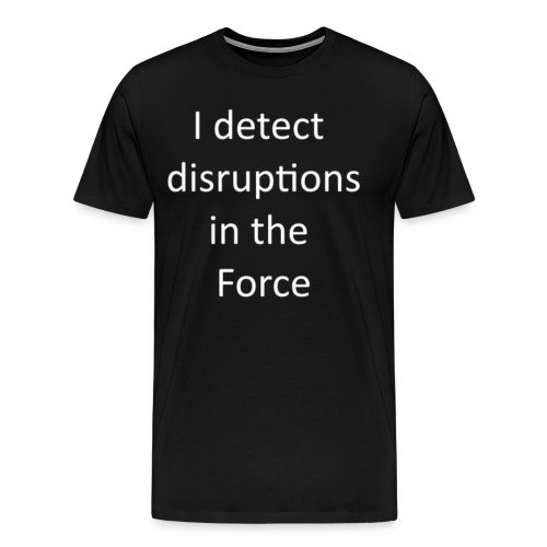 I detect Disruptions in the Force - Men's Premium T-Shirt