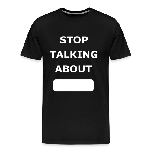 Stop Talking About - Men's Premium T-Shirt