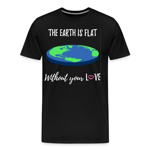 The Earth is flat without your LOVE - Men's Premium T-Shirt