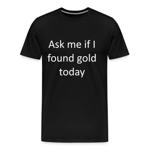 Ask me if I found gold today - Men's Premium T-Shirt