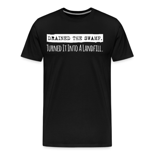 Drained the Swamp - Turned it into a Landfill - Men's Premium T-Shirt