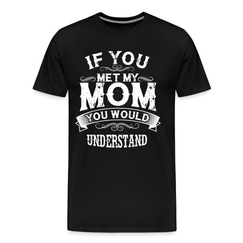 If You Met My Mom You Would Understand Gift - Men's Premium T-Shirt