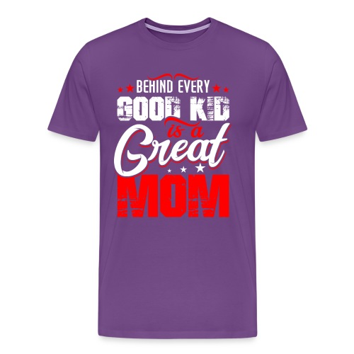 Behind Every Good Kid Is A Great Mom, Thanks Mom - Men's Premium T-Shirt