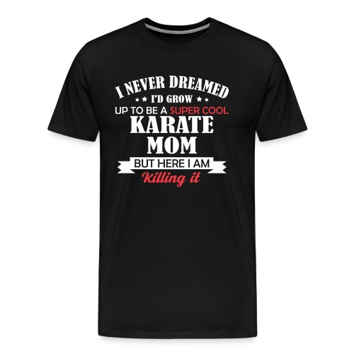 I Never Dreamed I d Be Super Cool Karate Mom but - Men's Premium T-Shirt