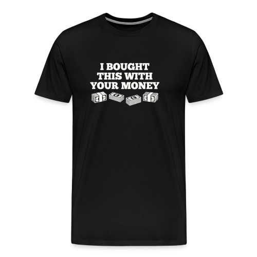Bought This With Your Money Funny T Shirt - Men's Premium T-Shirt