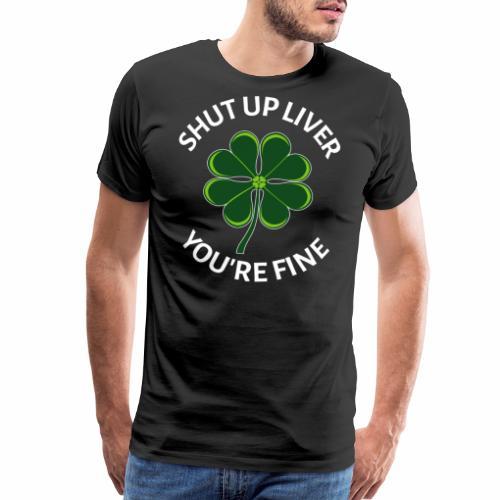 Shut Up Liver You're Fine Irish Shamrock - Men's Premium T-Shirt