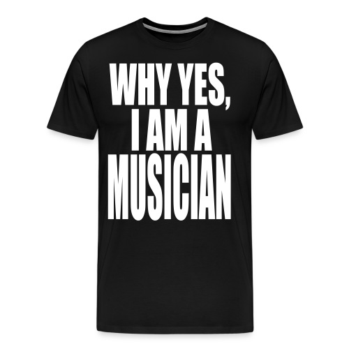 WHY YES I AM A MUSICIAN - Men's Premium T-Shirt