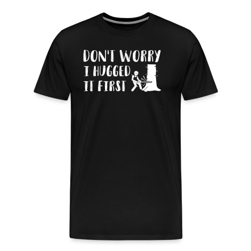 Dont Worry I Hugged It First Woodworker - Men's Premium T-Shirt