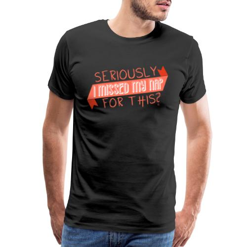 Seriously I Missed My Nap for This? - Men's Premium T-Shirt