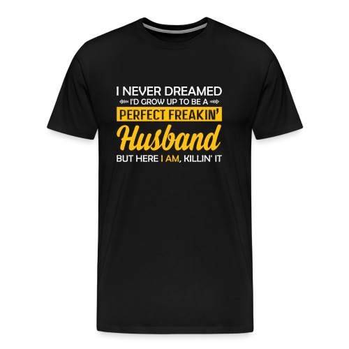 I Never Dreamed To Be A Perfect Freakin Husband - Men's Premium T-Shirt