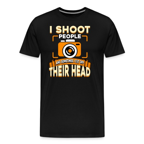 i shoot people and sometimes i cut off their head - Men's Premium T-Shirt