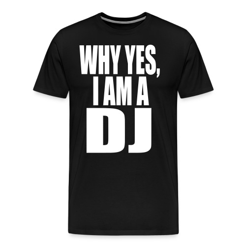 WHY YES I AM A DJ - Men's Premium T-Shirt