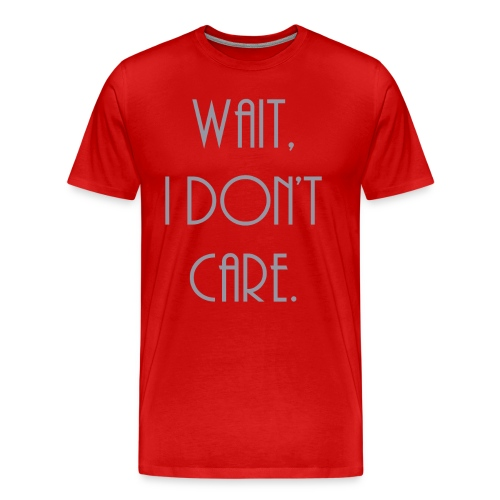 Wait, I don't care. - Men's Premium T-Shirt