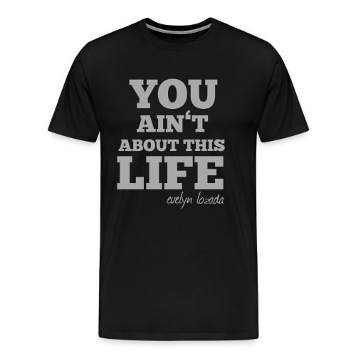 YOU AINT ABOUT THIS LIFE - Men's Premium T-Shirt