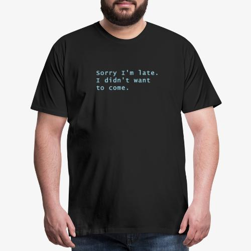 Sorry I'm late. I didn't want to come - Men's Premium T-Shirt