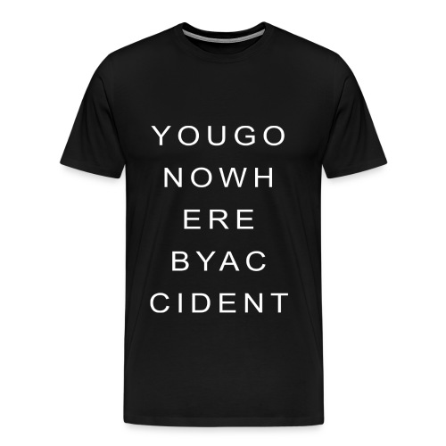 You Go Nowhere By Accident - Men's Premium T-Shirt