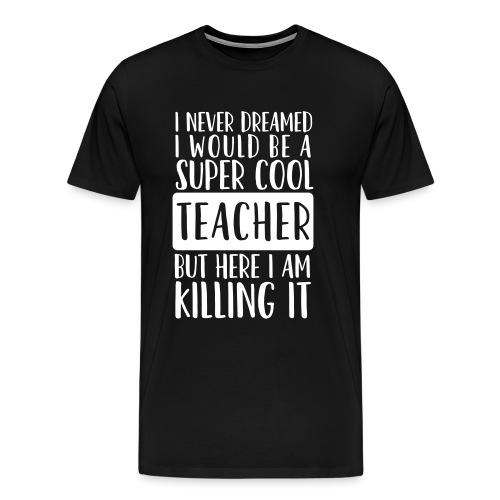 I Never Dreamed I'd Be a Super Cool Funny Teacher - Men's Premium T-Shirt