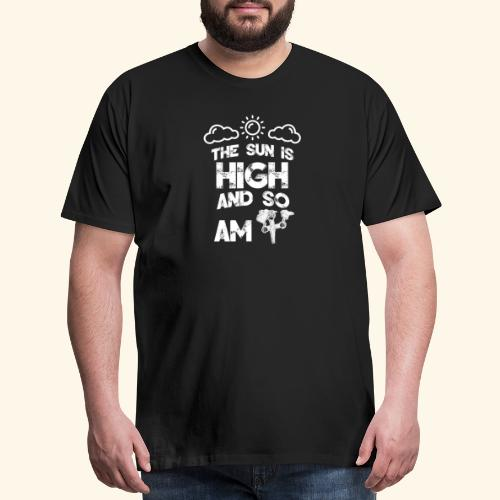 The Sun is High an so am i - Weed - Smoking - 420 - Men's Premium T-Shirt