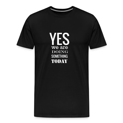 Yes we are doing something today (white text) - Men's Premium T-Shirt